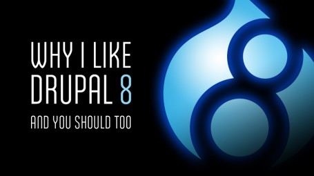 Why I Like Drupal 8 and You Should Too