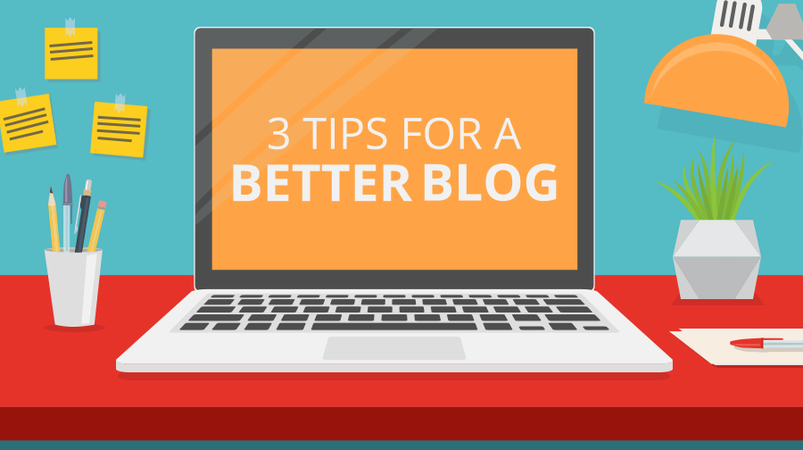3 Tips For a Better Blog