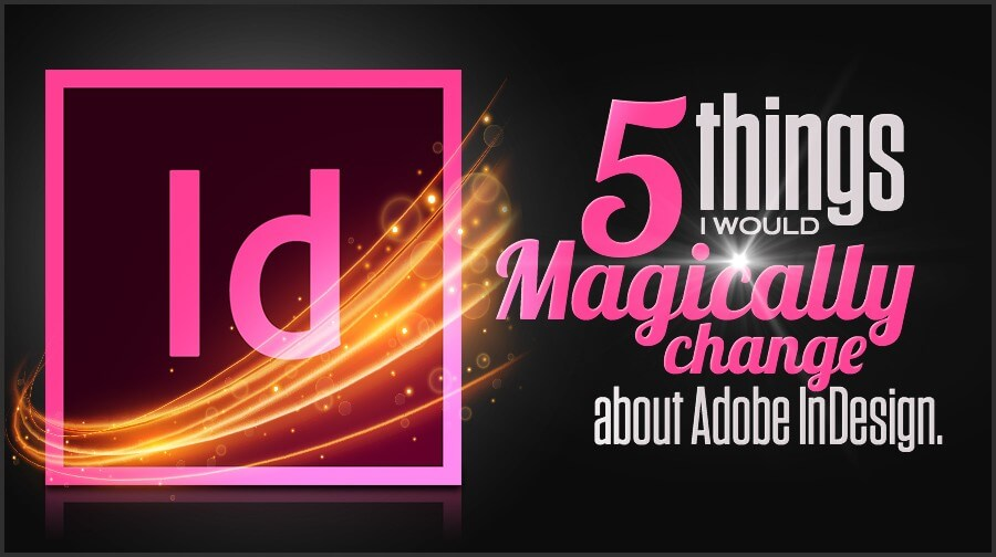 5 Things I Would Change About Adobe Indesign